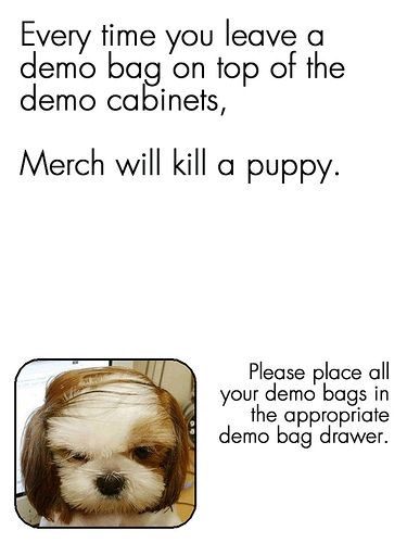 """Every time you leave a demo bag on top of the demo cabinets... Merch will kill a puppy. Please put them away."" Comical call to action."